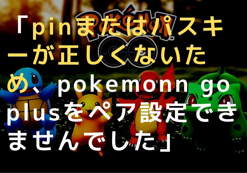 pinまたはパスキーが正しくないため、pokemonn go plusをペア設定できませんでした